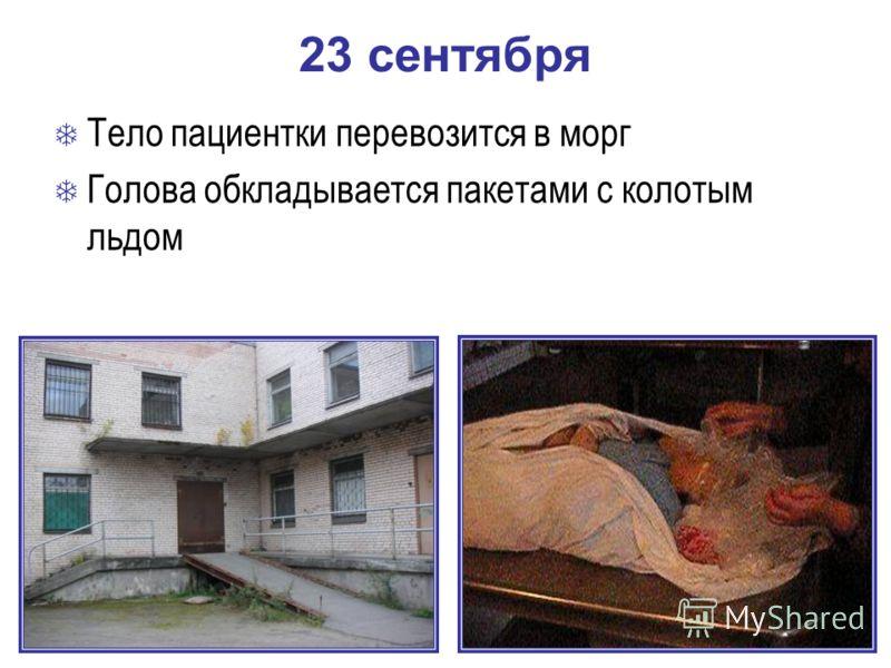 23 сентября Тело пациентки перевозится в морг Голова обкладывается пакетами с колотым льдом