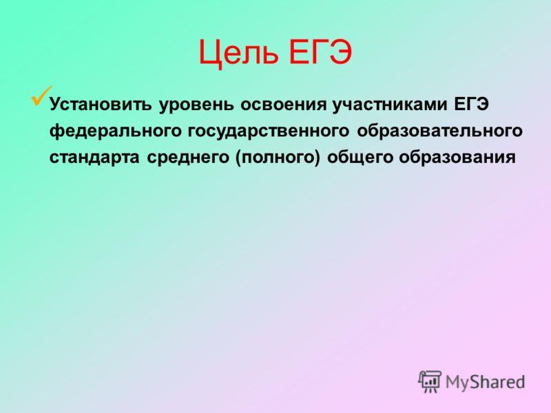 Установить уровень освоения участниками ЕГЭ федерального государственного образовательного стандарта среднего (полного) общего образования Цель ЕГЭ