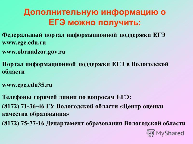 Дополнительную информацию о ЕГЭ можно получить: Федеральный портал информационной поддержки ЕГЭ www.ege.edu.ru www.obrnadzor.gov.ru Портал информационной поддержки ЕГЭ в Вологодской области www.ege.edu35.ru Телефоны горячей линии по вопросам ЕГЭ: (81