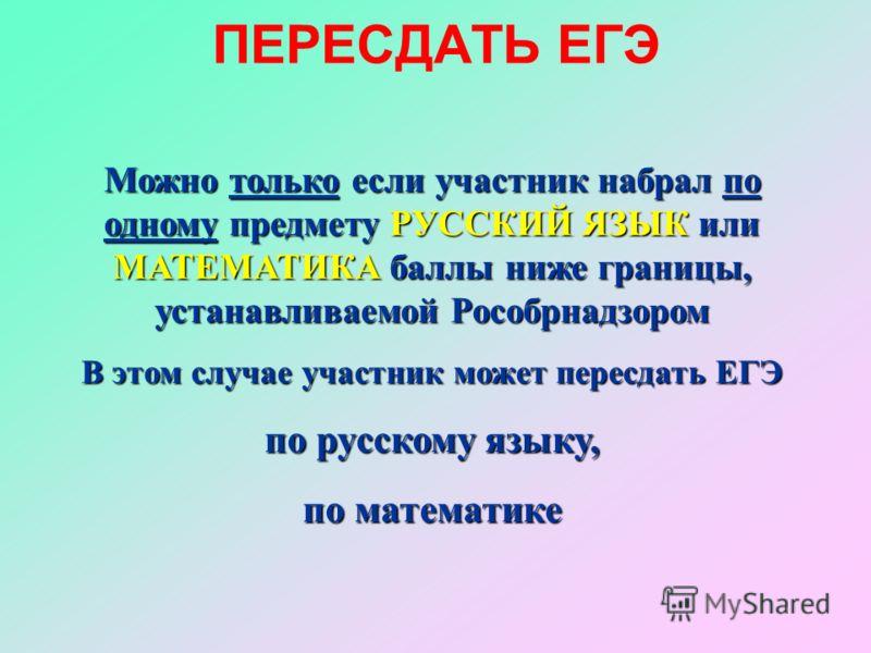 ПЕРЕСДАТЬ ЕГЭ Можно только если участник набрал по одному предмету РУССКИЙ ЯЗЫК или МАТЕМАТИКА баллы ниже границы, устанавливаемой Рособрнадзором В этом случае участник может пересдать ЕГЭ по русскому языку, по математике