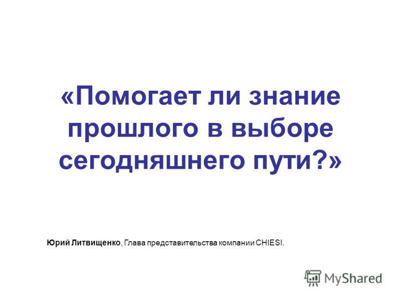 «Помогает ли знание прошлого в выборе сегодняшнего пути?» Юрий Литвищенко, Глава представительства компании CHIESI.