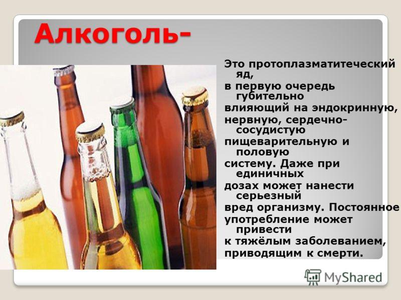 Алкоголь- Это протоплазматитеческий яд, в первую очередь губительно влияющий на эндокринную, нервную, сердечно- сосудистую пищеварительную и половую систему. Даже при единичных дозах может нанести серьезный вред организму. Постоянное употребление мож