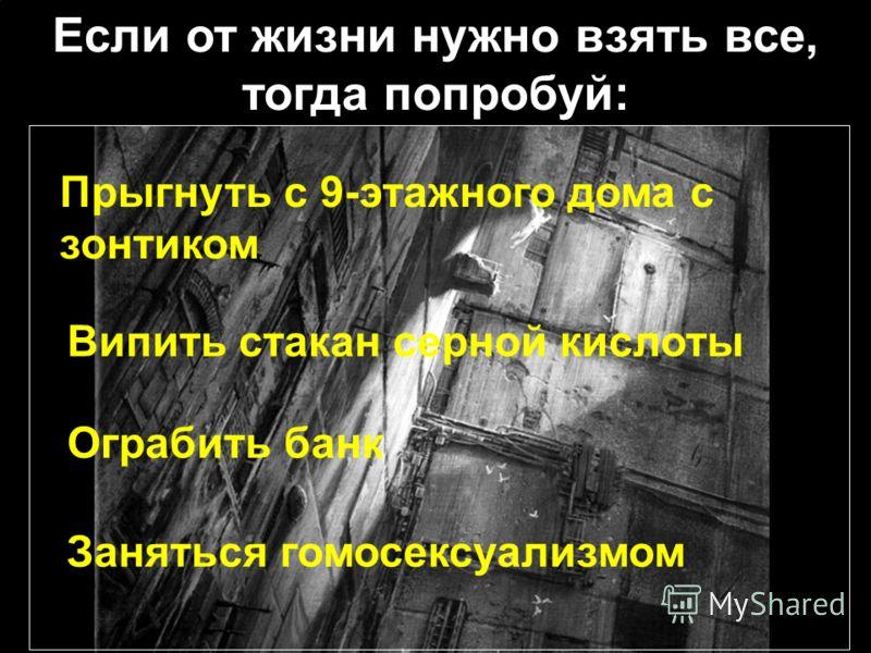 Если от жизни нужно взять все, тогда попробуй: Прыгнуть c 9-этажного дома с зонтиком Випить стакан серной кислоты Заняться гомосексуализмом Ограбить банк
