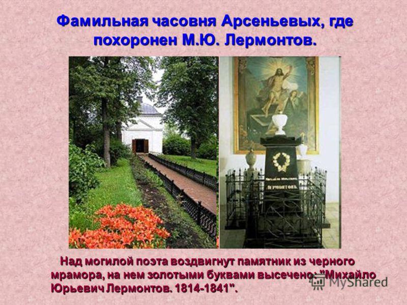 Фамильная часовня Арсеньевых, где похоронен М.Ю. Лермонтов. Над могилой поэта воздвигнут памятник из черного мрамора, на нем золотыми буквами высечено: