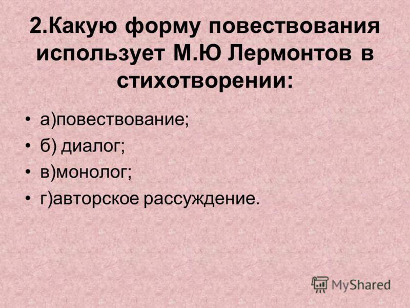 2.Какую форму повествования использует М.Ю Лермонтов в стихотворении: а)повествование; б) диалог; в)монолог; г)авторское рассуждение.