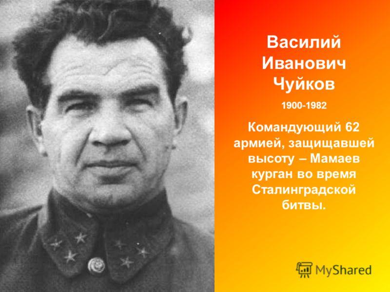 Василий Иванович Чуйков 1900-1982 Командующий 62 армией, защищавшей высоту – Мамаев курган во время Сталинградской битвы.