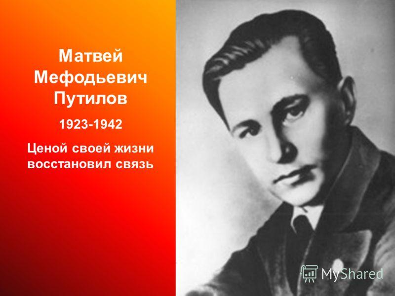 Матвей Мефодьевич Путилов 1923-1942 Ценой своей жизни восстановил связь