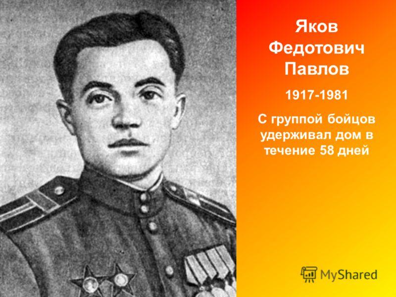 Яков Федотович Павлов 1917-1981 С группой бойцов удерживал дом в течение 58 дней