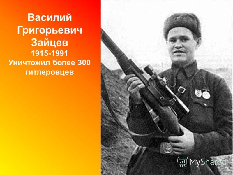 Василий Григорьевич Зайцев 1915-1991 Уничтожил более 300 гитлеровцев