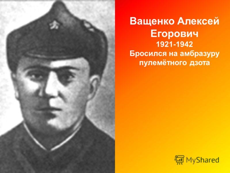 Ващенко Алексей Егорович 1921-1942 Бросился на амбразуру пулемётного дзота