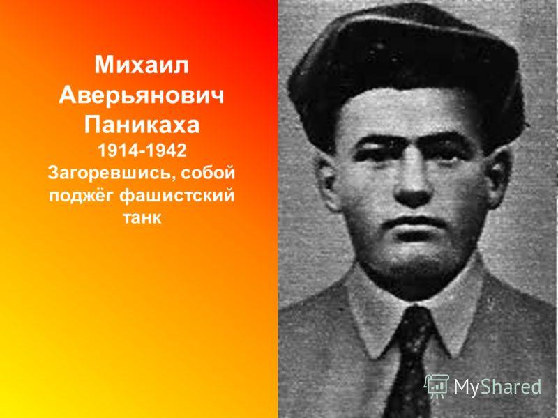 Михаил Аверьянович Паникаха 1914-1942 Загоревшись, собой поджёг фашистский танк