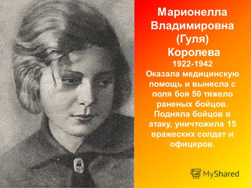 Марионелла Владимировна (Гуля) Королева 1922-1942 Оказала медицинскую помощь и вынесла с поля боя 50 тяжело раненых бойцов. Подняла бойцов в атаку, уничтожила 15 вражеских солдат и офицеров.