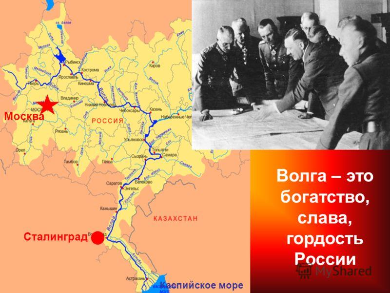 Сталинград Москва Каспийское море Волга – это богатство, слава, гордость России