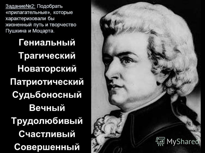 Задание2: Подобрать «прилагательные», которые характеризовали бы жизненный путь и творчество Пушкина и Моцарта. Гениальный Трагический Новаторский Патриотический Судьбоносный Вечный Трудолюбивый Счастливый Совершенный