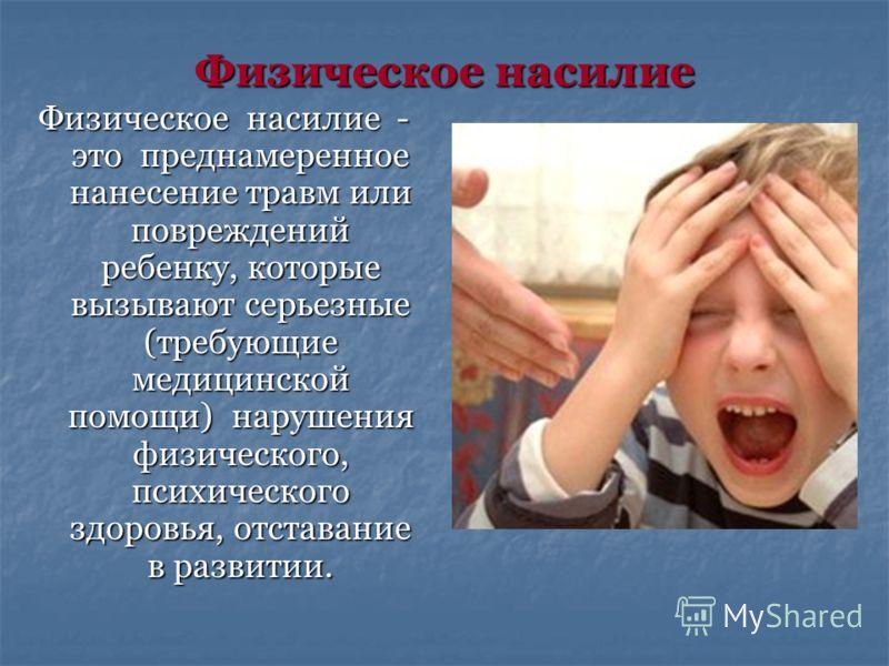 Физическое насилие Физическое насилие - это преднамеренное нанесение травм или повреждений ребенку, которые вызывают серьезные (требующие медицинской помощи) нарушения физического, психического здоровья, отставание в развитии.
