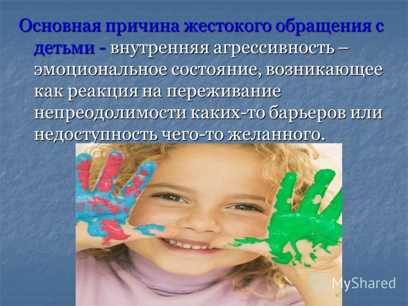 Основная причина жестокого обращения с детьми - внутренняя агрессивность – эмоциональное состояние, возникающее как реакция на переживание непреодолимости каких-то барьеров или недоступность чего-то желанного.
