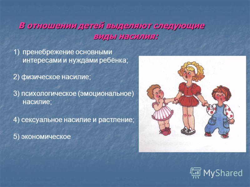 В отношении детей выделяют следующие виды насилия: В отношении детей выделяют следующие виды насилия: 1)пренебрежение основными интересами и нуждами ребёнка; 2) физическое насилие; 3) психологическое (эмоциональное) насилие; 4) сексуальное насилие и