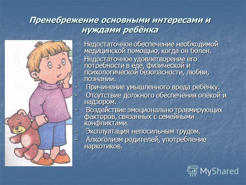 - Недостаточное обеспечение необходимой медицинской помощью, когда он болен. - Недостаточное удовлетворение его потребности в еде, физической и психологической безопасности, любви, познании. - Причинение умышленного вреда ребёнку. - Отсутствие должно