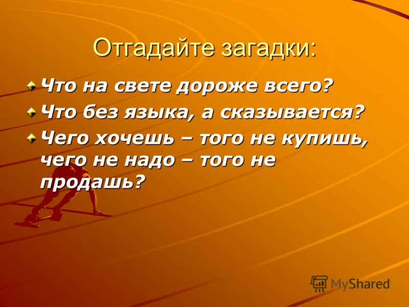 Отгадайте загадки: Что на свете дороже всего? Что без языка, а сказывается? Чего хочешь – того не купишь, чего не надо – того не продашь?