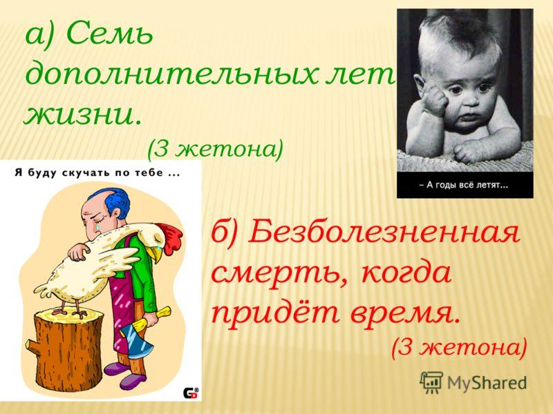 а) Семь дополнительных лет жизни. (3 жетона) б) Безболезненная смерть, когда придёт время. (3 жетона)