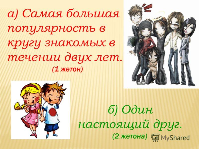а) Самая большая популярность в кругу знакомых в течении двух лет. (1 жетон) б) Один настоящий друг. (2 жетона)
