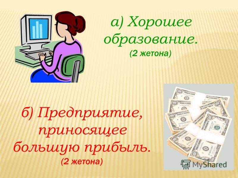 а) Хорошее образование. (2 жетона) б) Предприятие, приносящее большую прибыль. (2 жетона)