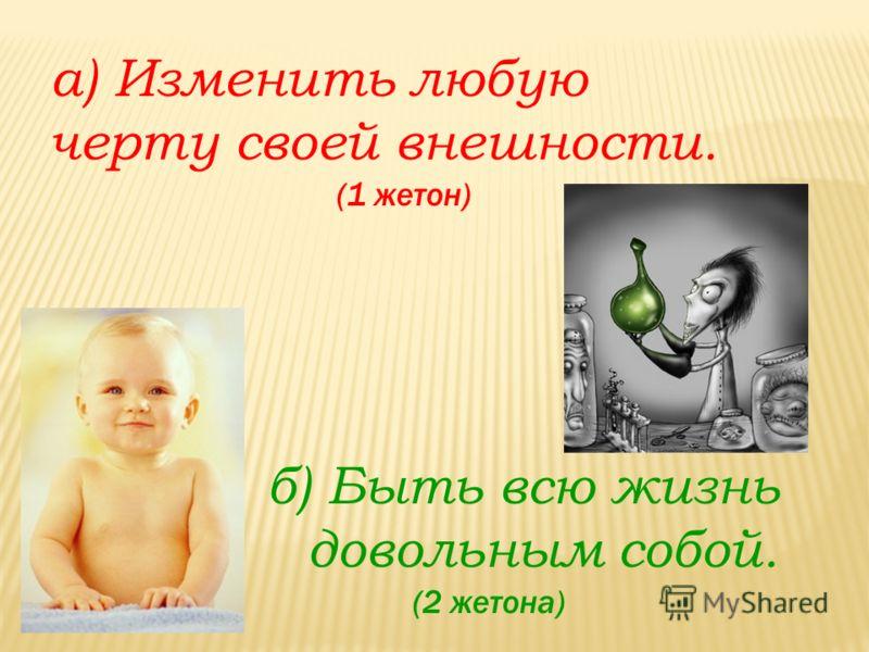 а) Изменить любую черту своей внешности. (1 жетон) б) Быть всю жизнь довольным собой. (2 жетона)