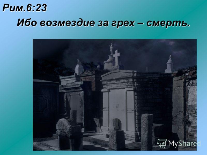 Рим.6:23 Ибо возмездие за грех – смерть. Ибо возмездие за грех – смерть.