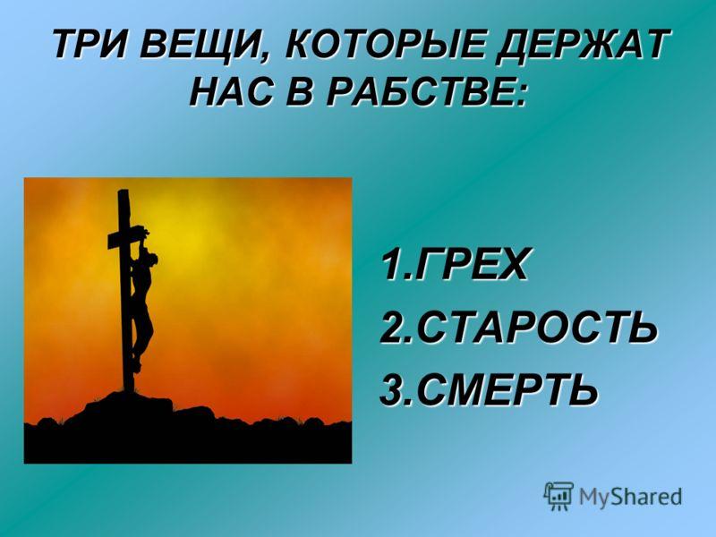 ТРИ ВЕЩИ, КОТОРЫЕ ДЕРЖАТ НАС В РАБСТВЕ: 1.ГРЕХ2.СТАРОСТЬ 3.СМЕРТЬ