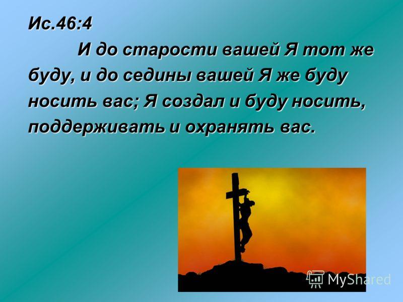 Ис.46:4 И до старости вашей Я тот же И до старости вашей Я тот же буду, и до седины вашей Я же буду носить вас; Я создал и буду носить, поддерживать и охранять вас.