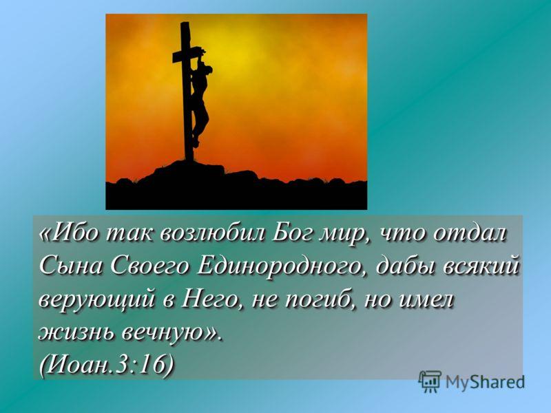 «Ибо так возлюбил Бог мир, что отдал Сына Своего Единородного, дабы всякий верующий в Него, не погиб, но имел жизнь вечную». (Иоан.3:16) (Иоан.3:16)