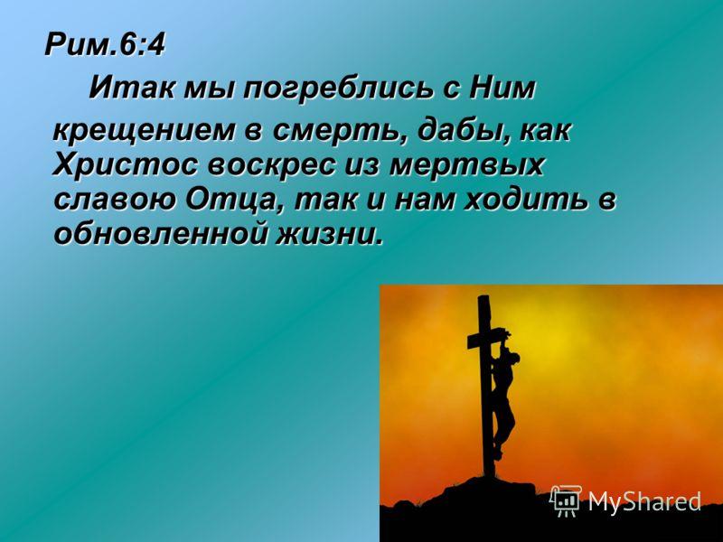 Рим.6:4 Рим.6:4 Итак мы погреблись с Ним Итак мы погреблись с Ним крещением в смерть, дабы, как Христос воскрес из мертвых славою Отца, так и нам ходить в обновленной жизни. крещением в смерть, дабы, как Христос воскрес из мертвых славою Отца, так и