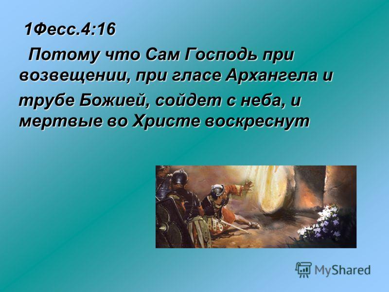 1Фесс.4:16 1Фесс.4:16 Потому что Сам Господь при возвещении, при гласе Архангела и Потому что Сам Господь при возвещении, при гласе Архангела и трубе Божией, сойдет с неба, и мертвые во Христе воскреснут трубе Божией, сойдет с неба, и мертвые во Хрис