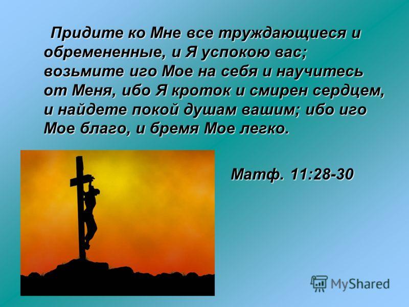 Придите ко Мне все труждающиеся и обремененные, и Я успокою вас; возьмите иго Мое на себя и научитесь от Меня, ибо Я кроток и смирен сердцем, и найдете покой душам вашим; ибо иго Мое благо, и бремя Мое легко. Придите ко Мне все труждающиеся и обремен