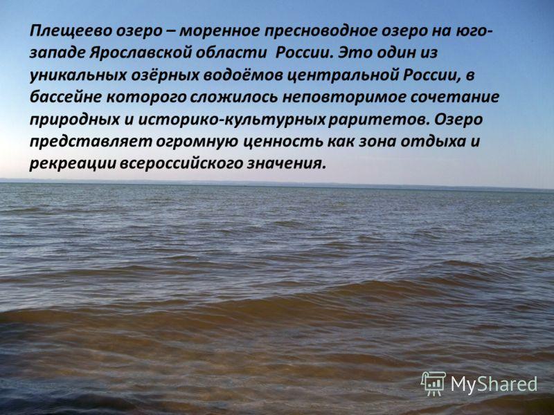 Плещеево озеро – моренное пресноводное озеро на юго- западе Ярославской области России. Это один из уникальных озёрных водоёмов центральной России, в бассейне которого сложилось неповторимое сочетание природных и историко-культурных раритетов. Озеро