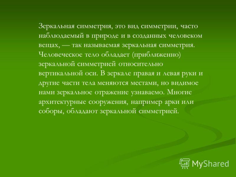 Зеркальная симметрия, это вид симметрии, часто наблюдаемый в природе и в созданных человеком вещах, так называемая зеркальная симметрия. Человеческое тело обладает (приближенно) зеркальной симметрией относительно вертикальной оси. В зеркале правая и