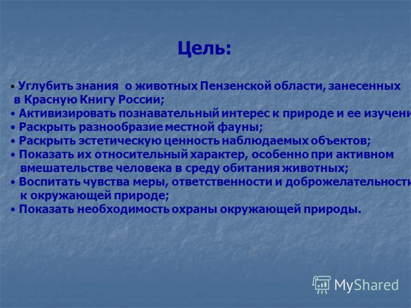 Цель: Углубить знания о животных Пензенской области, занесенных в Красную Книгу России; Активизировать познавательный интерес к природе и ее изучению Раскрыть разнообразие местной фауны; Раскрыть эстетическую ценность наблюдаемых объектов; Показать и