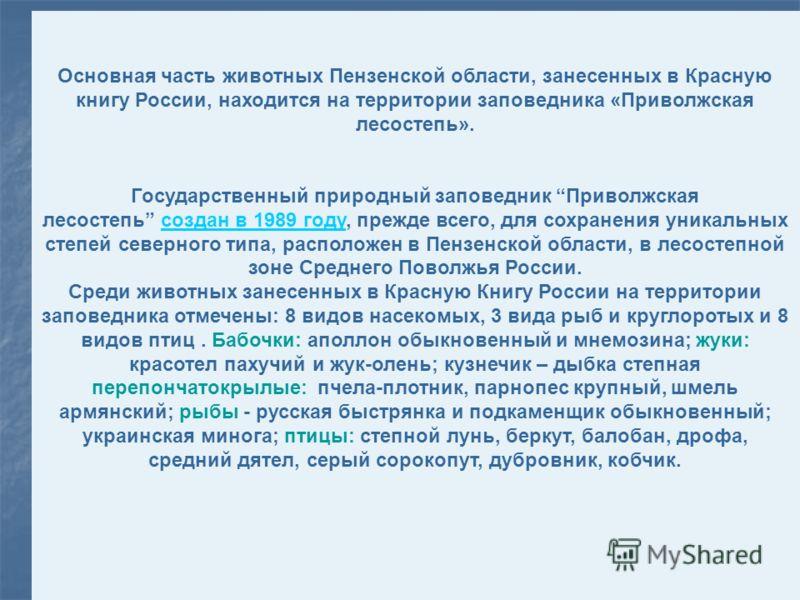 Основная часть животных Пензенской области, занесенных в Красную книгу России, находится на территории заповедника «Приволжская лесостепь». Государственный природный заповедник Приволжская лесостепь создан в 1989 году, прежде всего, для сохранения ун