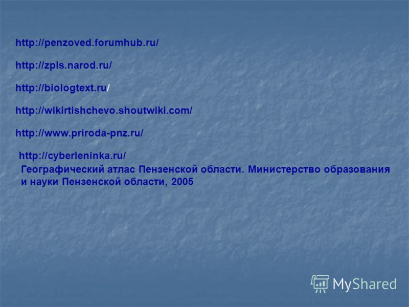 http://penzoved.forumhub.ru/ http://zpls.narod.ru/ http://biologtext.ru/ http://wikirtishchevo.shoutwiki.com/ http://www.priroda-pnz.ru/ http://cyberleninka.ru/ Географический атлас Пензенской области. Министерство образования и науки Пензенской обла