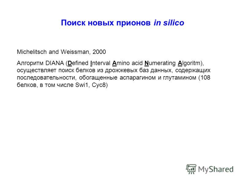 Поиск новых прионов in silico Michelitsch and Weissman, 2000 Алгоритм DIANA (Defined Interval Amino acid Numerating Algoritm), осуществляет поиск белков из дрожжевых баз данных, содержащих последовательности, обогащенные аспарагином и глутамином (108