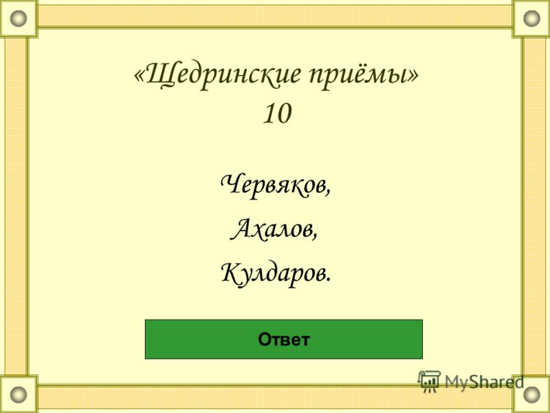«Щедринские приёмы» 10 Червяков, Ахалов, Кулдаров. Говорящие фамилии Ответ