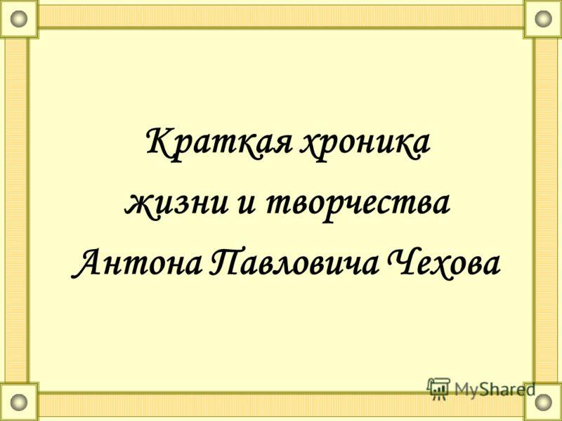 Краткая хроника жизни и творчества Антона Павловича Чехова