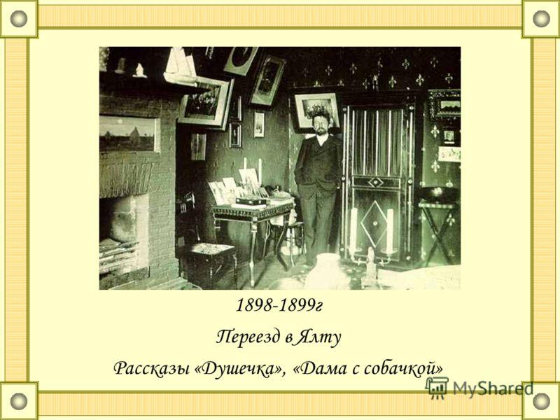 1898-1899г Переезд в Ялту Рассказы «Душечка», «Дама с собачкой»