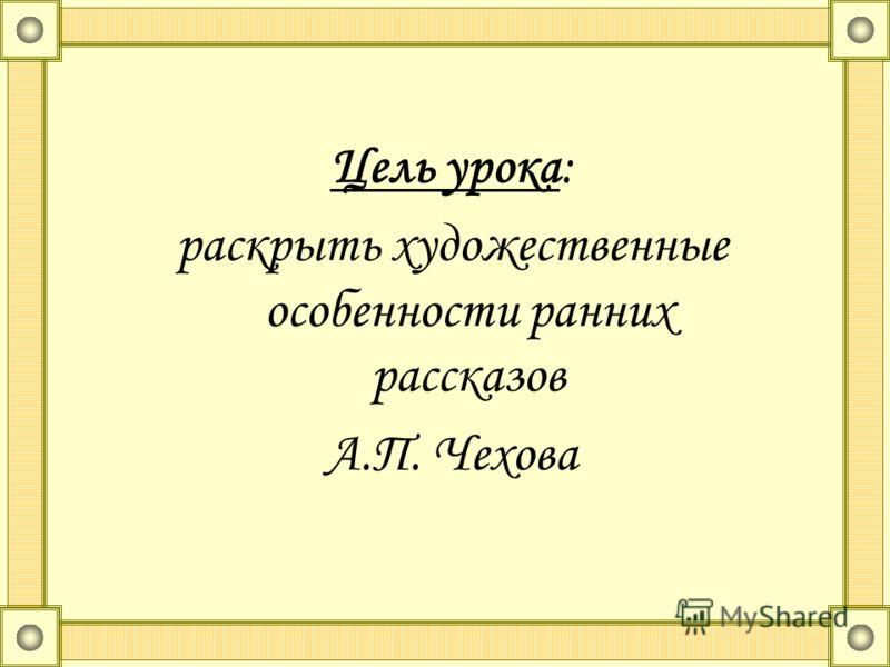 Цель урока: раскрыть художественные особенности ранних рассказов А.П. Чехова