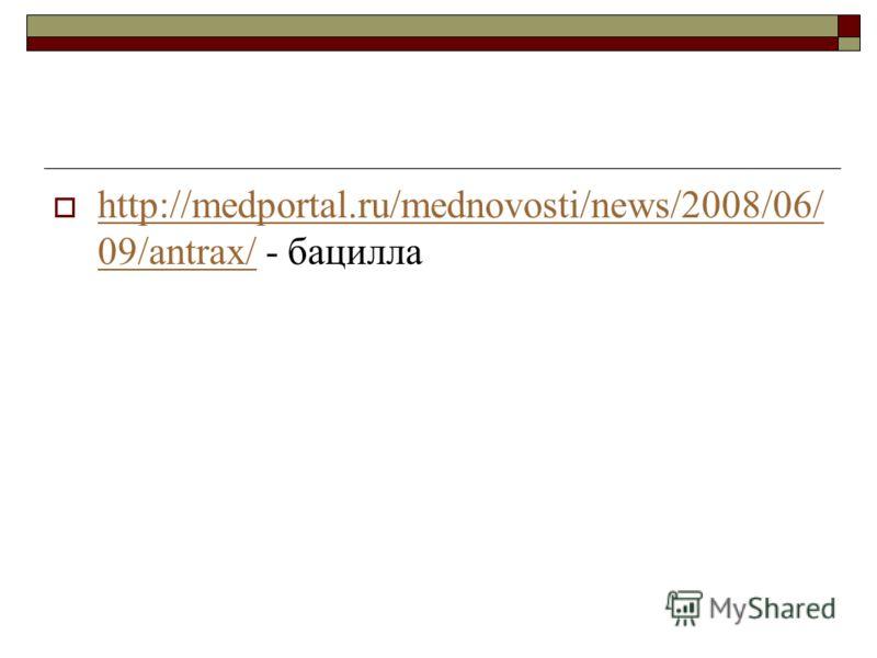 http://medportal.ru/mednovosti/news/2008/06/ 09/antrax/ - бацилла http://medportal.ru/mednovosti/news/2008/06/ 09/antrax/