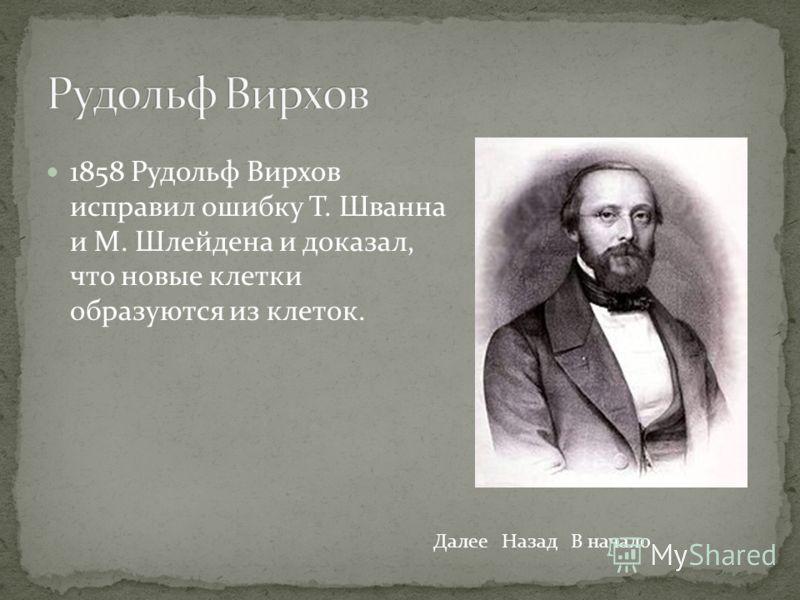 1858 Рудольф Вирхов исправил ошибку Т. Шванна и М. Шлейдена и доказал, что новые клетки образуются из клеток. ДалееНазадВ начало