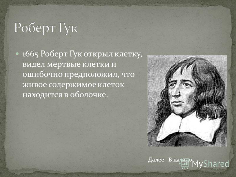 1665 Роберт Гук открыл клетку, видел мертвые клетки и ошибочно предположил, что живое содержимое клеток находится в оболочке. ДалееВ начало