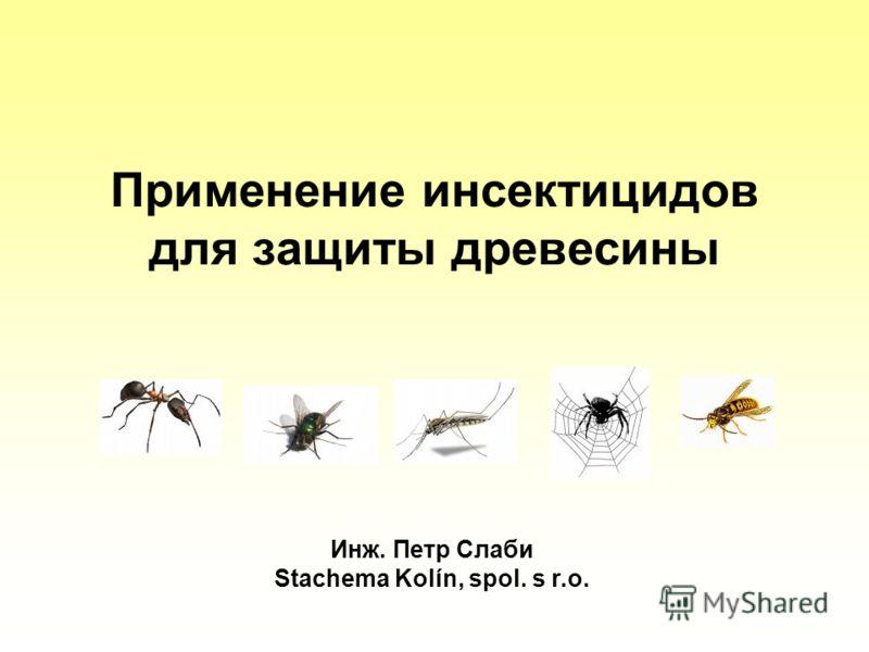 Применение инсектицидов для защиты древесины Инж. Петр Слаби Stachema Kolín, spol. s r.o.
