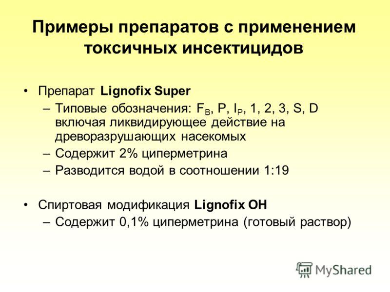 Примеры препаратов с применением токсичных инсектицидов Препарат Lignofix Super –Типовые обозначения: F B, P, I P, 1, 2, 3, S, D включая ликвидирующее действие на древоразрушающих насекомых –Содержит 2% циперметрина –Разводится водой в соотношении 1: