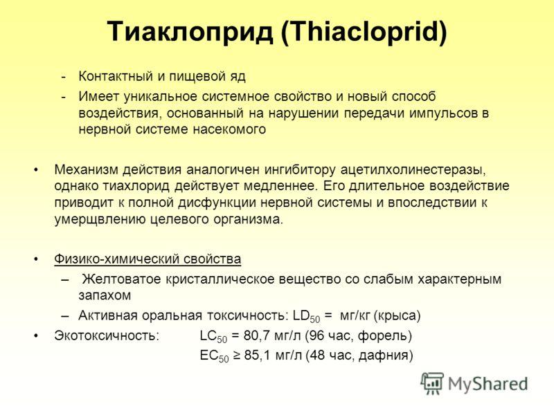 Тиаклоприд (Thiacloprid) -Контактный и пищевой яд -Имеет уникальное системное свойство и новый способ воздействия, основанный на нарушении передачи импульсов в нервной системе насекомого Механизм действия аналогичен ингибитору ацетилхолинестеразы, од